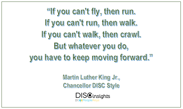 If you can't fly, then run. If you can't run, then walk. If you can't walk, then crawl. But whatever you do, you have to keep moving forward - Martin Luther King Jr.