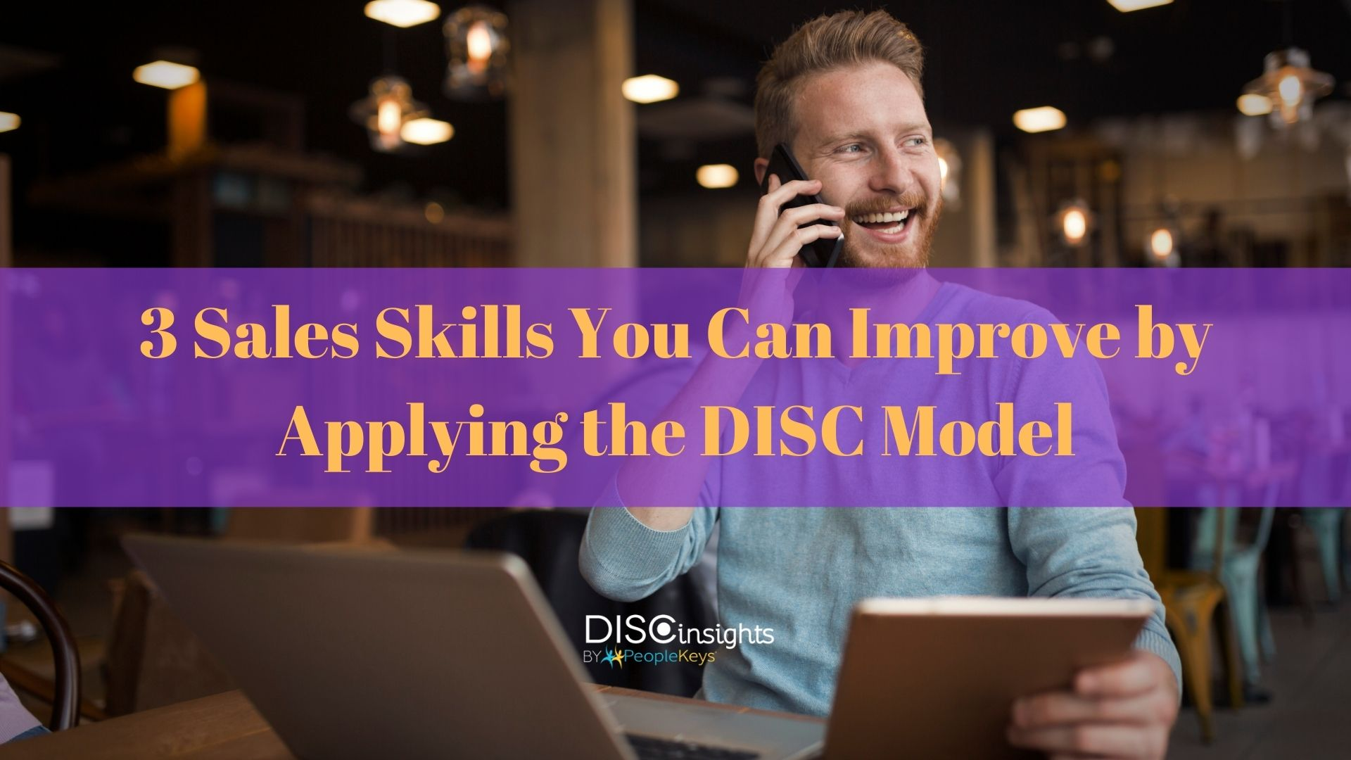 3 Sales Skills You Can Improve by Applying the DISC Model
